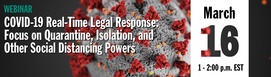 Webinar - COVID-19 Real-time Legal Response: Focus on Quarantine, Isolation, and Other Social Distancing Powers